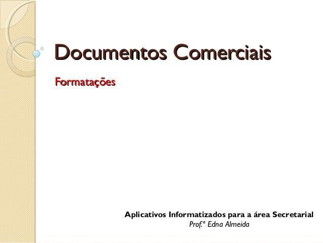 Documentos Comerciais Formatações  Aplicativos Informatizados para a área Secretarial Prof.ª Edna Almeida