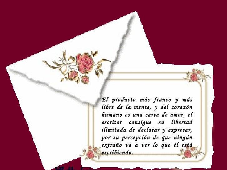 El producto más franco y más libre de la mente, y del corazón humano es una carta de amor, el escritor consigue su liberta...