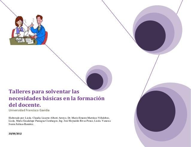 Talleres para solventar lasnecesidades básicas en la formacióndel docente.Universidad Francisco GavidiaElaborado por: Licd...