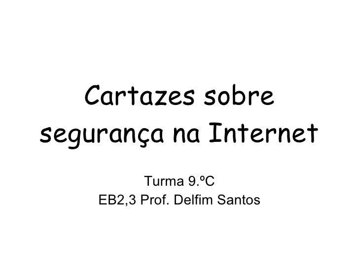 Cartazes sobre segurança na Internet Turma 9.ºC EB2,3 Prof. Delfim Santos