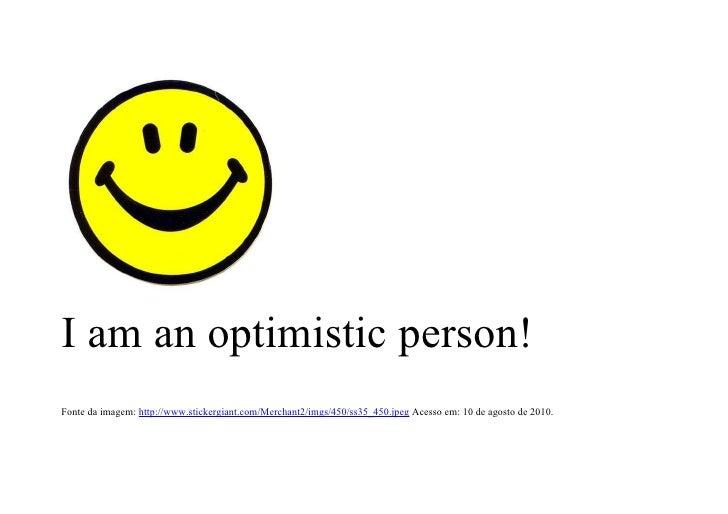 I am an optimistic person! Fonte da imagem: http://www.stickergiant.com/Merchant2/imgs/450/ss35_450.jpeg Acesso em: 10 de ...