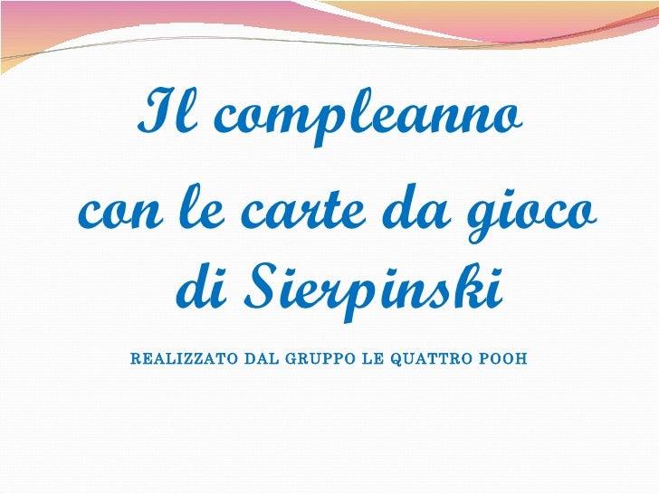 <ul><li>Il compleanno </li></ul><ul><li>con le carte da gioco di Sierpinski </li></ul><ul><li>REALIZZATO DAL GRUPPO LE QUA...