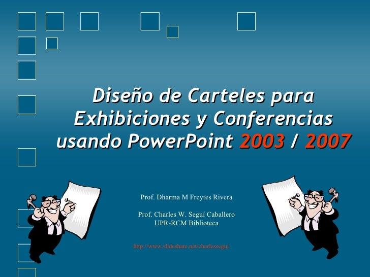 Diseño de Carteles para Exhibiciones y Conferencias usando PowerPoint  2003  /  2007 Prof. Dharma M Freytes Rivera Prof. C...
