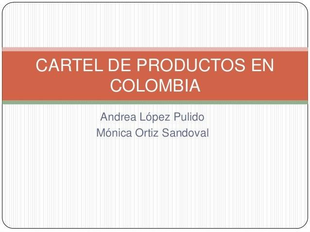 Andrea López Pulido Mónica Ortiz Sandoval CARTEL DE PRODUCTOS EN COLOMBIA