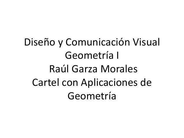 Diseño y Comunicación Visual  Geometría I  Raúl Garza Morales  Cartel con Aplicaciones de  Geometría