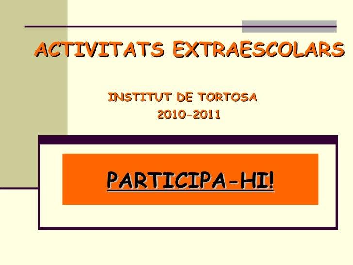 ACTIVITATS EXTRAESCOLARS   INSTITUT DE TORTOSA  2010-2011 PARTICIPA-HI!