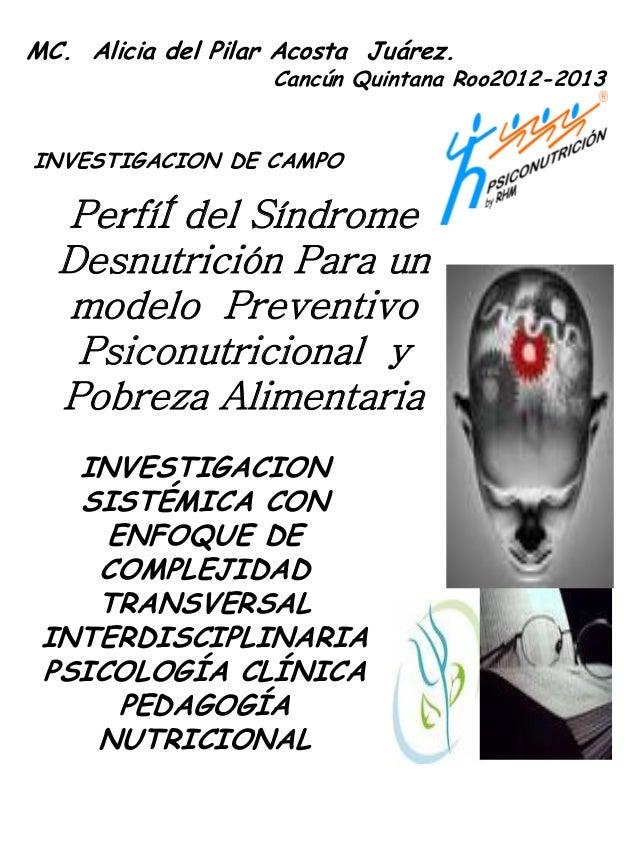 MC. Alicia del Pilar Acosta Juárez. Cancún Quintana Roo2012-2013 INVESTIGACION DE CAMPO PerfíÍ del Síndrome Desnutrición P...