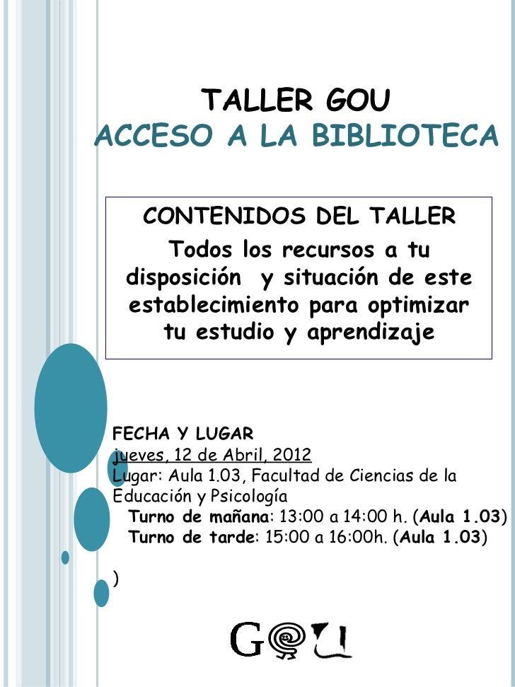 TALLER GOUACCESO A LA BIBLIOTECA      CONTENIDOS DEL TALLER         Todos los recursos a tu     disposición y situación de...