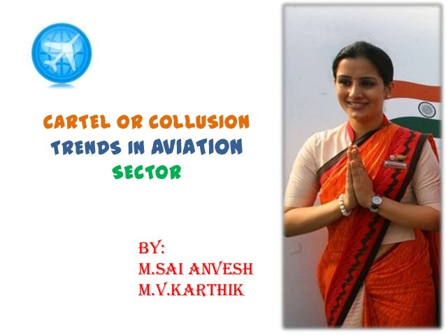 CARTEL OR COLLUSION TRENDS IN AVIATION SECTOR  BY: M.SAI ANVESH M.V.KARTHIK