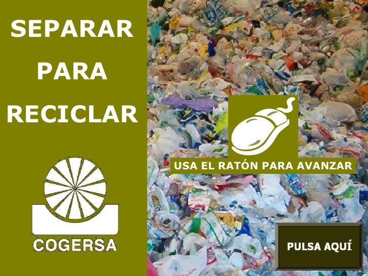 SEPARAR PARA RECICLAR USA EL RATÓN PARA AVANZAR
