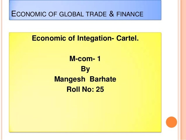 ECONOMIC OF GLOBAL TRADE & FINANCE Economic of Integation- Cartel. M-com- 1 By Mangesh Barhate Roll No: 25