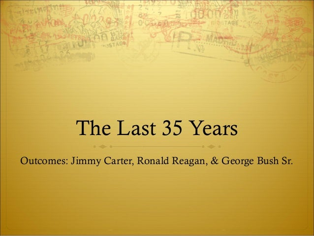 The Last 35 Years Outcomes: Jimmy Carter, Ronald Reagan, & George Bush Sr.