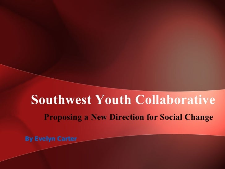 Southwest Youth Collaborative Proposing a New Direction for Social Change  By Evelyn Carter