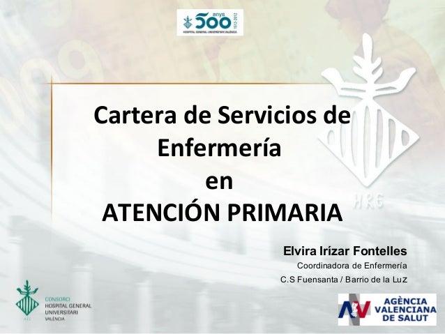 Cartera de Servicios de Enfermería en ATENCIÓN PRIMARIA Elvira Irízar Fontelles Coordinadora de Enfermería C.S Fuensanta /...