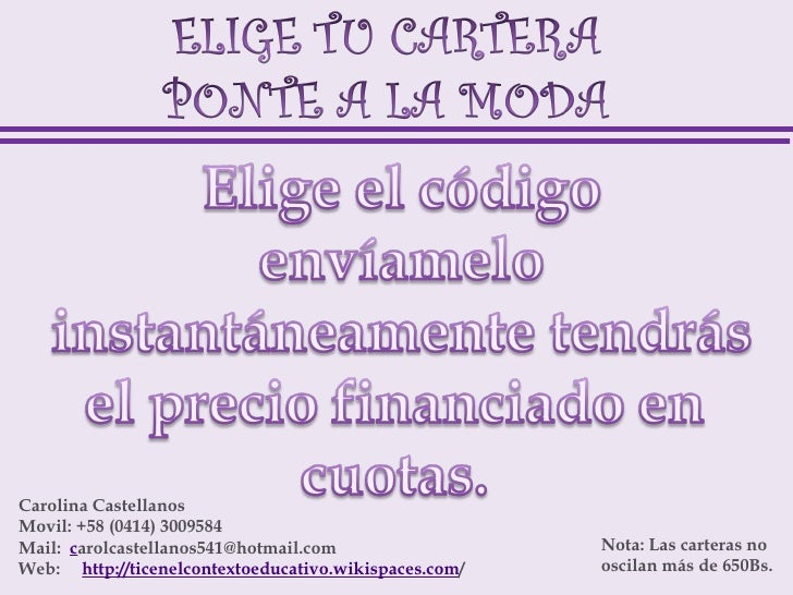 Carolina CastellanosMovil: +58 (0414) 3009584Mail:  carolcastellanos541@hotmail.com                     Nota: Las carteras...