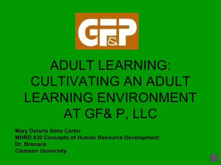 ADULT LEARNING: CULTIVATING AN ADULT LEARNING ENVIRONMENT AT GF& P, LLC Mary Deloris Sims Carter MHRD 830 Concepts of Huma...