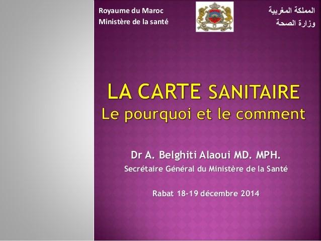 Dr A. Belghiti Alaoui MD. MPH. Secrétaire Général du Ministère de la Santé Rabat 18-19 décembre 2014 المغربية المملكة ...