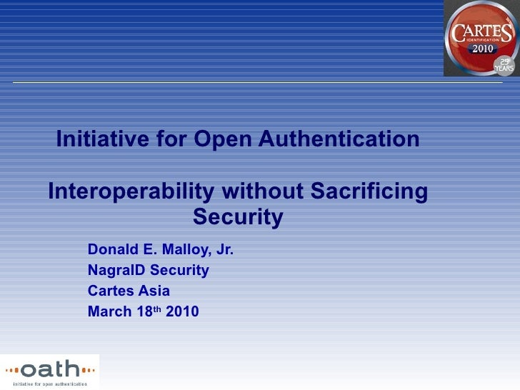 Initiative for Open Authentication Interoperability without Sacrificing Security Donald E. Malloy, Jr. NagraID Security Ca...