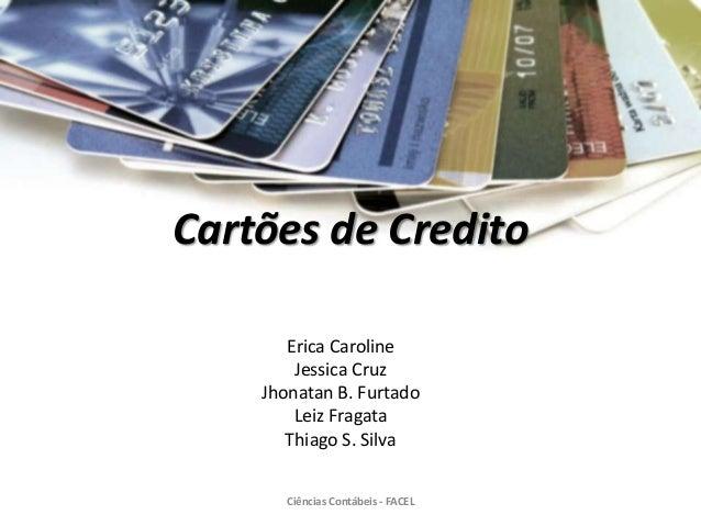 Cartões de Credito Erica Caroline Jessica Cruz Jhonatan B. Furtado Leiz Fragata Thiago S. Silva Ciências Contábeis - FACEL