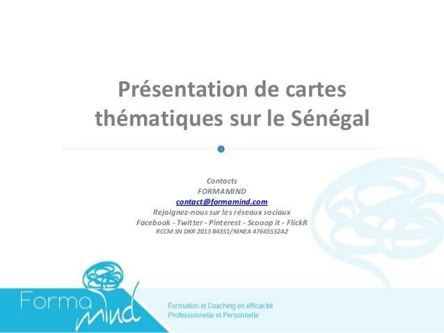 Présentation de cartes thématiques sur le Sénégal  Contacts  FORMAMIND  contact@formamind.com  Rejoignez-nous sur les rése...