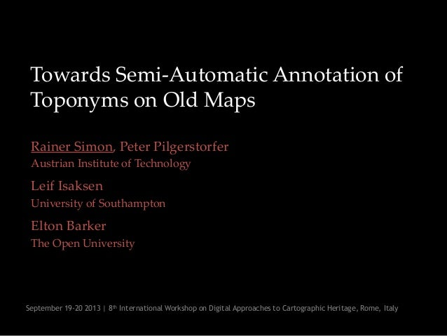Towards Semi-Automatic Annotation of Toponyms on Old Maps Rainer Simon, Peter Pilgerstorfer Austrian Institute of Technolo...