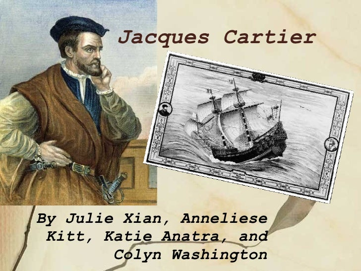 By Julie Xian, Anneliese Kitt, Katie Anatra, and Colyn Washington Jacques Cartier