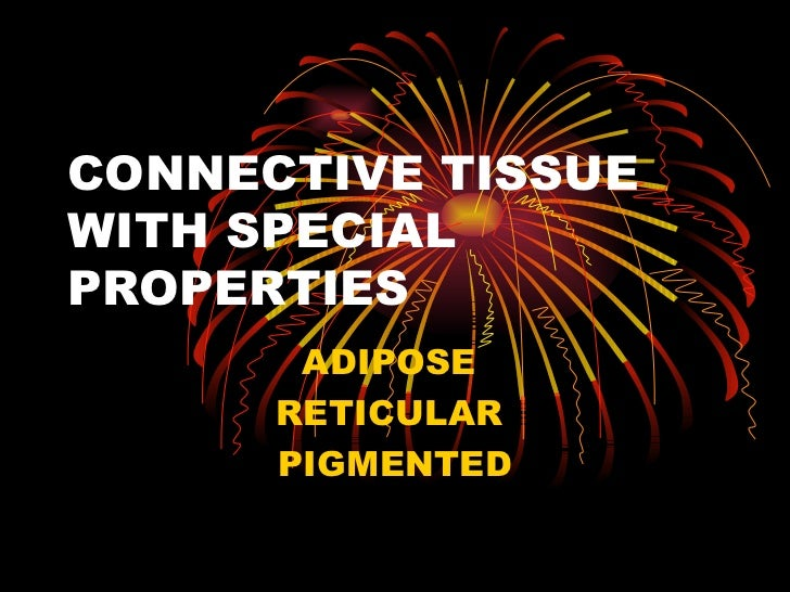 CONNECTIVE TISSUEWITH SPECIALPROPERTIES       ADIPOSE      RETICULAR      PIGMENTED