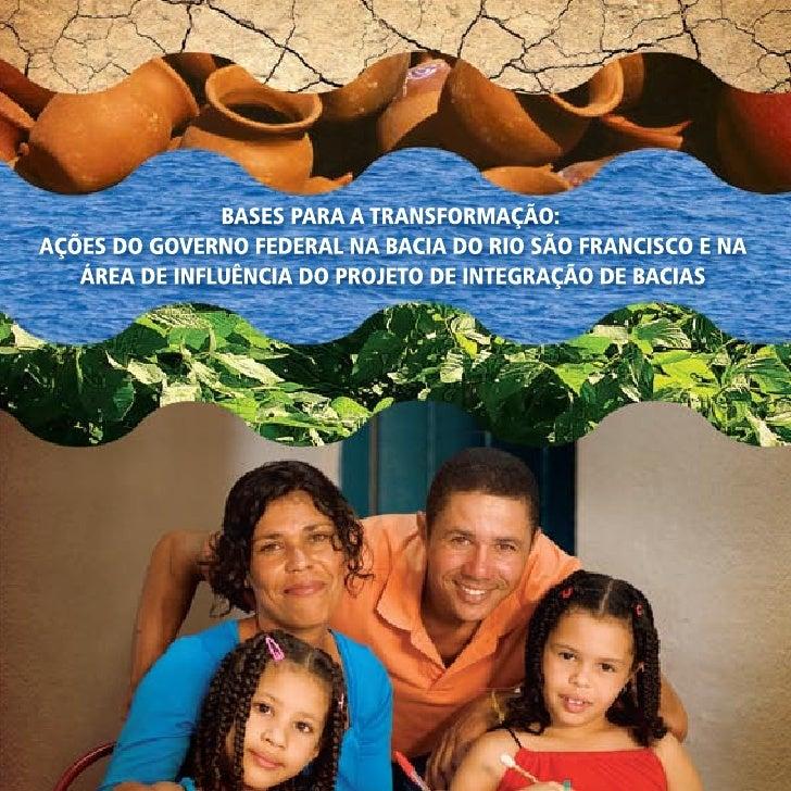BASES PARA A TRANSFORMAÇÃO:     AÇÕES DO GOVERNO FEDERAL NA BACIA DO RIO SÃO FRANCISCO E NA ÁREA DE INFLUÊNCIA DO PROJETO ...