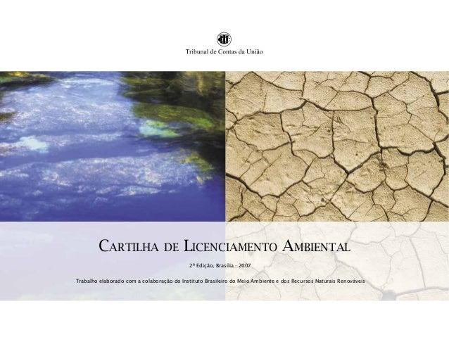 CARTILHA  DE  LICENCIAMENTO AMBIENTAL 2ª Edição, Brasília - 2007  Trabalho elaborado com a colaboração do Instituto Brasil...