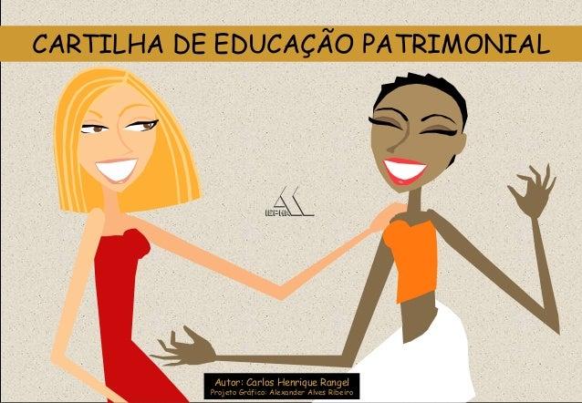 Autor: Carlos Henrique Rangel Projeto Gráfico: Alexander Alves Ribeiro CARTILHA DE EDUCAÇÃO PATRIMONIAL