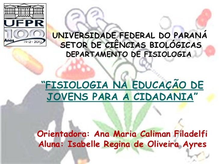 """UNIVERSIDADE FEDERAL DO PARANÁ    SETOR DE CIÊNCIAS BIOLÓGICAS      DEPARTAMENTO DE FISIOLOGIA""""FISIOLOGIA NA EDUCAÇÃO DE J..."""
