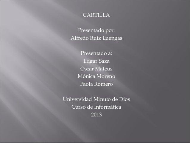 CARTILLA Presentado por: Alfredo Ruiz Luengas Presentado a: Edgar Saza Oscar Mateus Mónica Moreno Paola Romero Universidad...