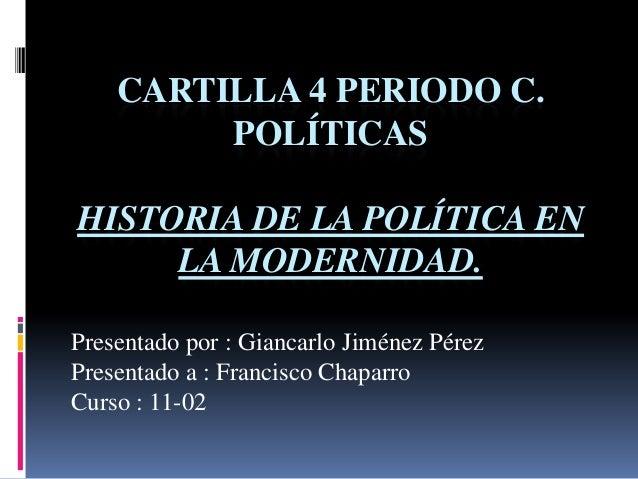 CARTILLA 4 PERIODO C. POLÍTICAS HISTORIA DE LA POLÍTICA EN LA MODERNIDAD. Presentado por : Giancarlo Jiménez Pérez Present...