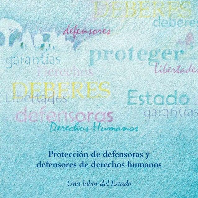 Protección de defensoras ydefensores de derechos humanos       Una labor del Estado