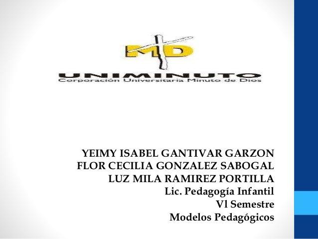 YEIMY ISABEL GANTIVAR GARZON FLOR CECILIA GONZALEZ SABOGAL LUZ MILA RAMIREZ PORTILLA Lic. Pedagogía Infantil Vl Semestre M...