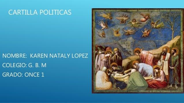 CARTILLA POLITICAS  NOMBRE: KAREN NATALY LOPEZ  COLEGIO: G. B. M  GRADO: ONCE 1