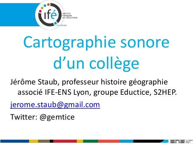 Cartographie sonore d'un collège Jérôme Staub, professeur histoire géographie associé IFE-ENS Lyon, groupe Eductice, S2HEP...