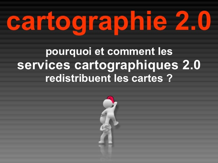cartographie 2.0 pourquoi et comment les services cartographiques 2.0 redistribuent les cartes ?