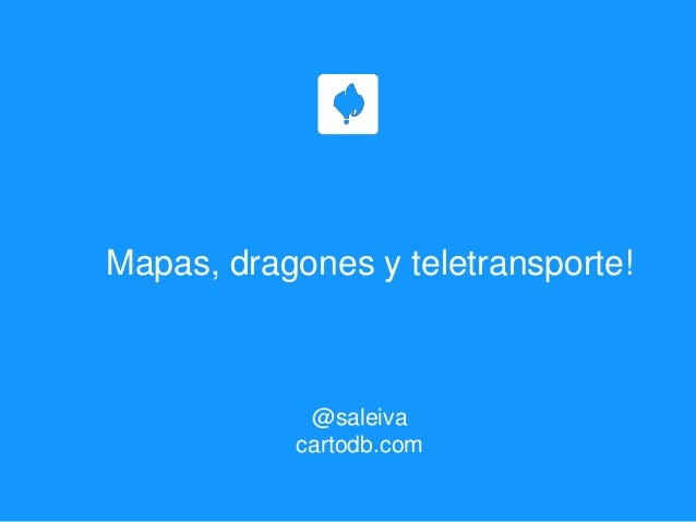 Mapas, dragones y teletransporte! @saleiva cartodb.com