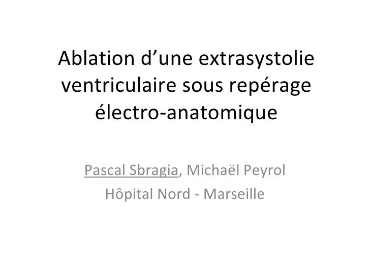 Ablation d'une extrasystolieventriculaire sous repérage    électro-anatomique  Pascal Sbragia, Michaël Peyrol     Hôpital ...