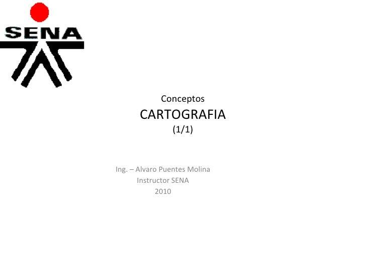 Conceptos CARTOGRAFIA (1/1) Ing. – Alvaro Puentes Molina Instructor SENA 2010