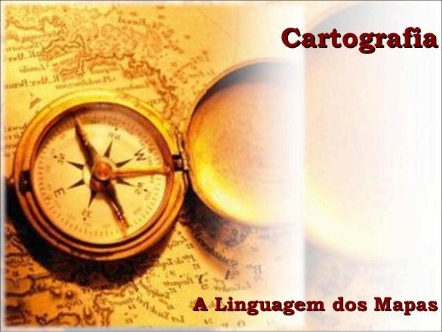 CartografiaCartografiaA Linguagem dos MapasA Linguagem dos Mapas