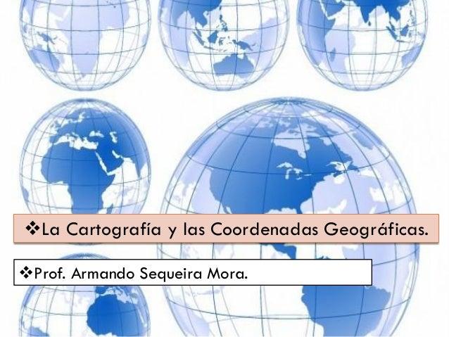 La Cartografía y las Coordenadas Geográficas. Prof. Armando Sequeira Mora.