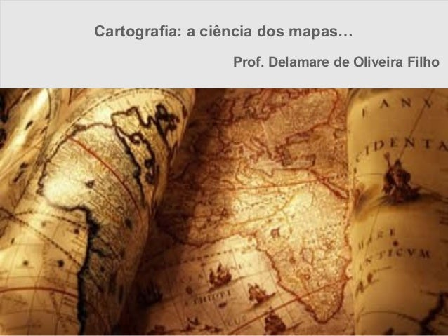 Cartografia: a ciência dos mapas…                 Prof. Delamare de Oliveira Filho