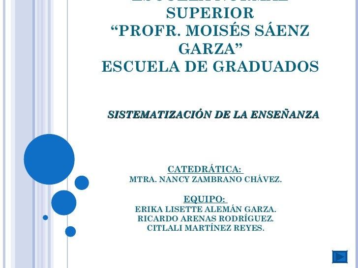 """ESCUELA NORMAL SUPERIOR """"PROFR. MOISÉS SÁENZ GARZA"""" ESCUELA DE GRADUADOS SISTEMATIZACIÓN DE LA ENSEÑANZA CATEDRÁTICA:  MTR..."""