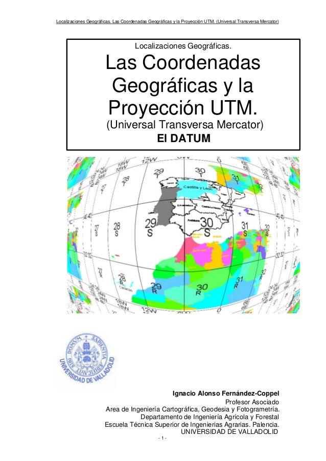 Localizaciones Geográficas. Las Coordenadas Geográficas y la Proyección UTM. (Universal Transversa Mercator) - 1 - Ignacio...