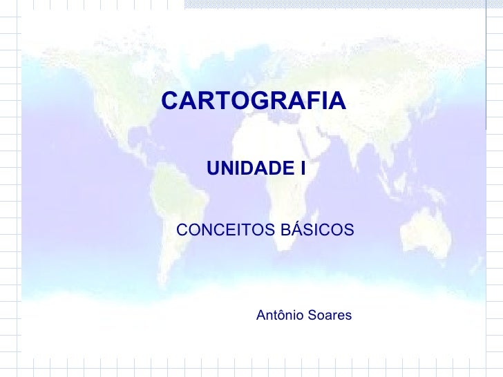 CARTOGRAFIA UNIDADE I CONCEITOS BÁSICOS  Antônio Soares