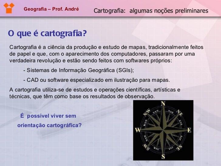 Geografia – Prof. André O que é cartografia? Cartografia é a ciência da produção e estudo de mapas, tradicionalmente feito...