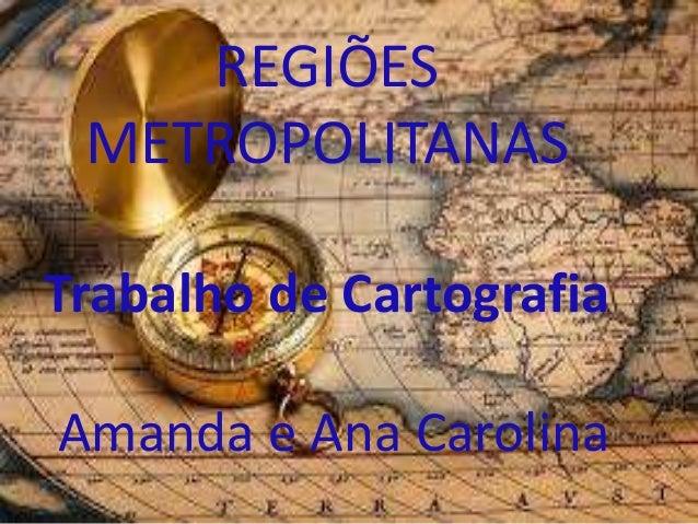 REGIÕES  METROPOLITANAS  Trabalho de Cartografia  Amanda e Ana Carolina