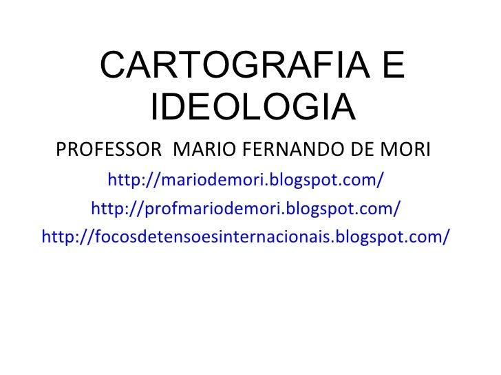 CARTOGRAFIA E IDEOLOGIA <ul><li>PROFESSOR  MARIO FERNANDO DE MORI  </li></ul><ul><li>http://mariodemori.blogspot.com/ </li...